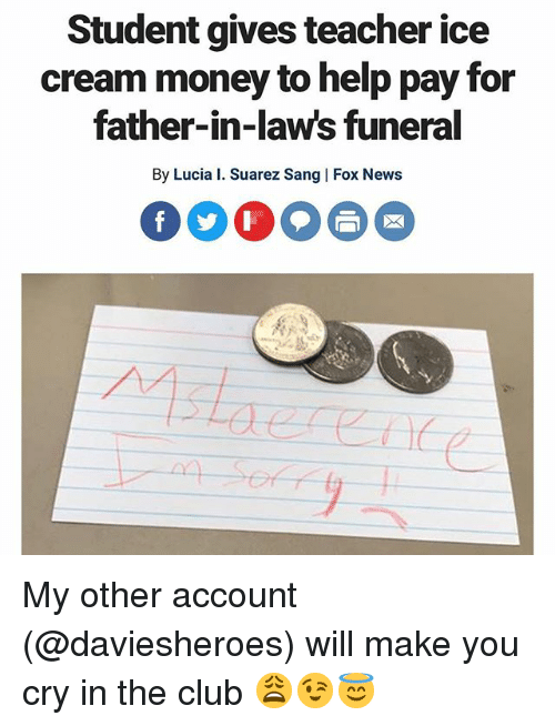 Club, Funny, and Money: Student gives teacher ice  cream money to help pay for  father-in-law's funeral  By Lucia I. Suarez Sang | Fox News  (1 My other account (@daviesheroes) will make you cry in the club 😩😉😇