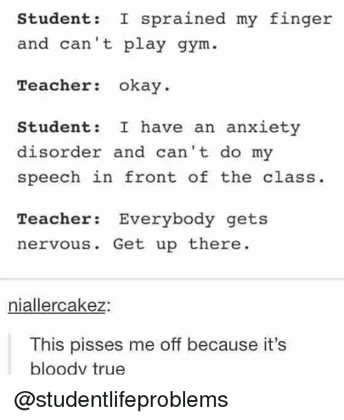 anxiety disorder: Student: I sprained my finger  nd can't play gym  Teacher okay.  Student: I have an anxiety  disorder and can't do my  speech in front of the class.  Teacher Everybody gets  nervous. Get up there  niallercakez:  This pisses me off because it's  bloody true @studentlifeproblems