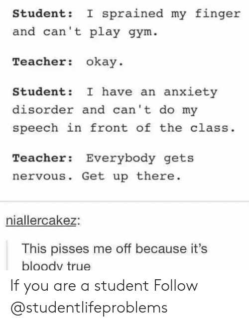 anxiety disorder: Student: I sprained my finger  nd can't play gym  Teacher okay.  Student: I have an anxiety  disorder and can't do my  speech in front of the class.  Teacher Everybody gets  nervous. Get up there  niallercakez:  This pisses me off because it's  bloody true If you are a student Follow @studentlifeproblems