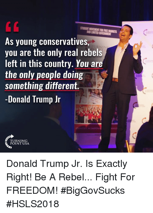 rebels: STUDENT MOVEMENT FOR FREE MARKETS  As young conservatives,  you are the only real rebels  left in this country. You ar  the only people doing  something different.  -Donald Trump Jr  NID  TURNING  POINT USA Donald Trump Jr. Is Exactly Right! Be A Rebel... Fight For FREEDOM! #BigGovSucks #HSLS2018