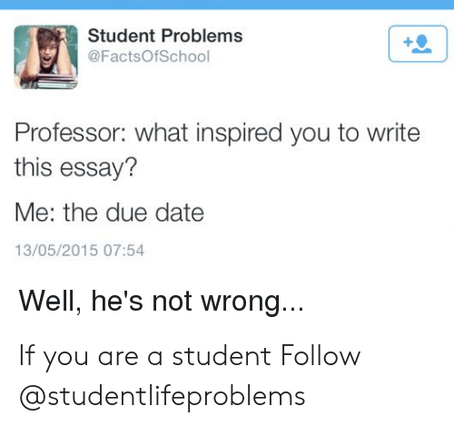 what inspired you: Student Problems  @FactsOfSchool  Professor: what inspired you to write  this essay?  Me: the due date  13/05/2015 07:54  Well, he's not wrong... If you are a student Follow @studentlifeproblems​