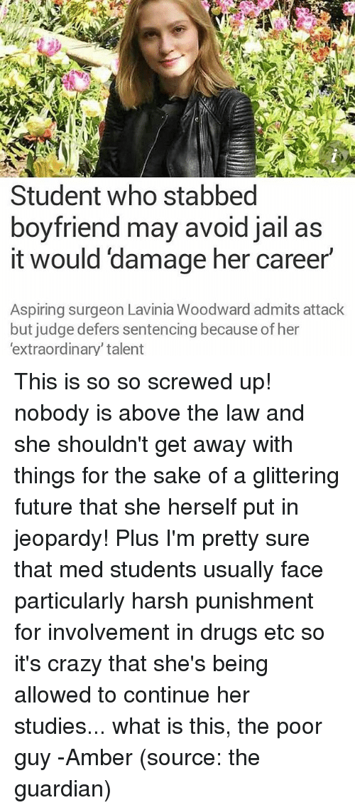 Crazy, Drugs, and Future: Student who stabbed  boyfriend may avoid jail as  it would damage her career  Aspiring surgeon Lavinia Woodward admits attack  but judge defers sentencing because of her  'extraordinary' talent This is so so screwed up! nobody is above the law and she shouldn't get away with things for the sake of a glittering future that she herself put in jeopardy! Plus I'm pretty sure that med students usually face particularly harsh punishment for involvement in drugs etc so it's crazy that she's being allowed to continue her studies... what is this, the poor guy -Amber (source: the guardian)
