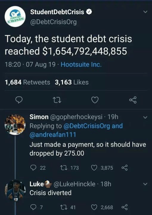 hootsuite: StudentDebtCrisis  CRISIS  @DebtCrisisOrg  Today, the student debt crisis  reached $1,654,792,448,855  18:20 07 Aug 19 Hootsuite Inc.  1,684 Retweets 3,163 Likes  Simon @gopherhockeysi 19h  Replying to @DebtCrisisOrg and  @andreafan111  Just made a payment, so it should have  dropped by 275.00  t 173  22  3,875  @LukeHinckle 18h  Luke  Crisis diverted  ti 41  7  2,668