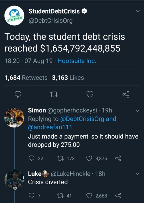 hootsuite: StudentDebtCrisis  STODENT DEBT  @DebtCrisisOrg  CRISIS  Today, the student debt crisis  reached $1,654,792,448,855  18:20 07 Aug 19 Hootsuite Inc.  1,684 Retweets 3,163 Likes  Simon @gopherhockeysi 19h  Replying to @DebtCrisisOrg and  @andreafan111  Just made a payment, so it should have  dropped by 275.00  t 173  22  3,875  Luke @LukeHinckle 18h  Crisis diverted  7  t 41  2,668