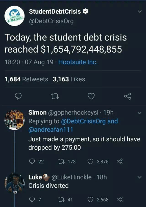 hootsuite: StudentDebtCrisis  STONT OEST  CRISIS  @DebtCrisisOrg  Today, the student debt crisis  reached $1,654,792,448,855  18:20 07 Aug 19 Hootsuite Inc.  1,684 Retweets 3,163 Likes  Simon @gopherhockeysi 19h  Replying to @DebtCrisisOrg and  @andreafan111  Just made a payment, so it should have  dropped by 275.00  t173  3,875  22  Luke@LukeHinckle 18h  Crisis diverted  7  t 41  2,668