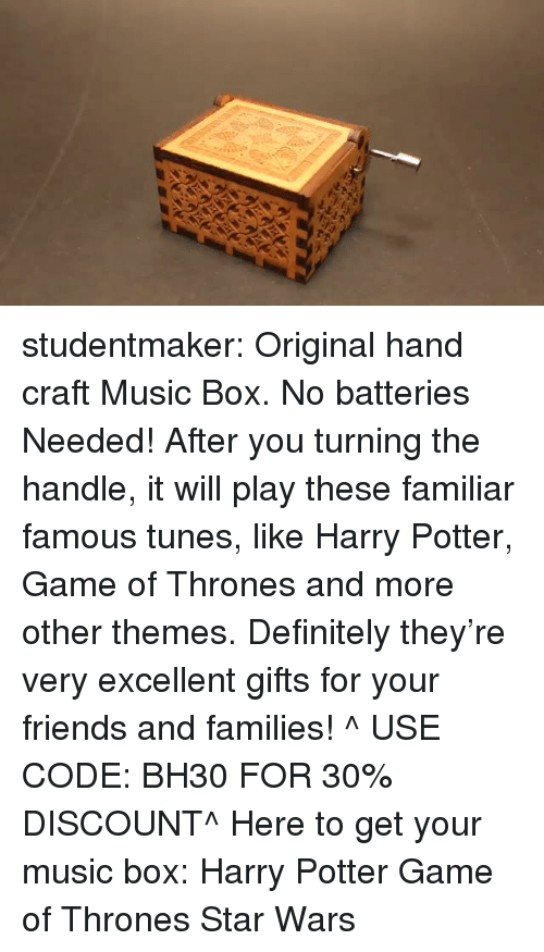 tunes: studentmaker: Original hand craft Music Box. No batteries Needed! After you turning the handle, it will play these familiar famous tunes, like Harry Potter, Game of Thrones and more other themes. Definitely they're very excellent gifts for your friends and families! ^ USE CODE: BH30 FOR 30% DISCOUNT^ Here to get your music box:  Harry Potter   Game of Thrones   Star Wars