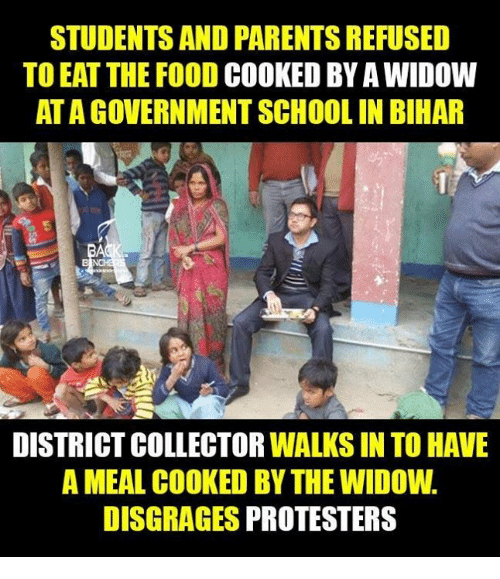 Food, Memes, and Parents: STUDENTS AND PARENTS REFUSED  TO EAT THE FOOD  COOKED BY A WIDOW  ATAGOVERNMENTSCHOOLIN BIHAR  DISTRICTCOLLECTORWALKS IN TO HAVE  A MEAL COOKED BY THE WIDOW.  DISGRAGES PROTESTERS