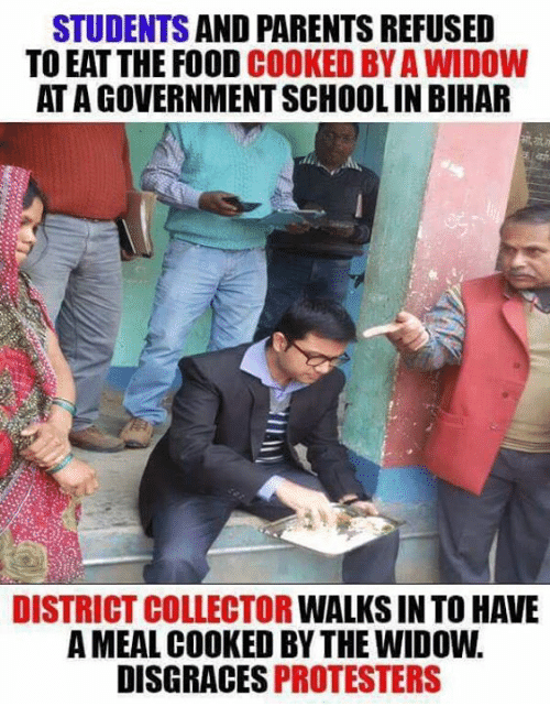 Memes, 🤖, and Bihar: STUDENTS  AND PARENTS REFUSED  TO EAT THE FOOD  COOKED BYAWIDOW  ATAGOVERNMENTSCHOOLIN BIHAR  DISTRICT COLLECTOR  WALKSINTO HAVE  AMEAL COOKED BY THE WIDOW.  DISGRACES PROTESTERS