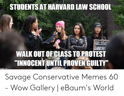 "Funny Conservative Memes: STUDENTS AT HARVARD LAW SCHOOL  BELIEVE  SURVEVOR  WALK OUT OF CLASS TO PROTEST  ""INNOCENT UNTIL PROVEN GUILTY""  imgflip.com Savage Conservative Memes 60 - Wow Gallery 