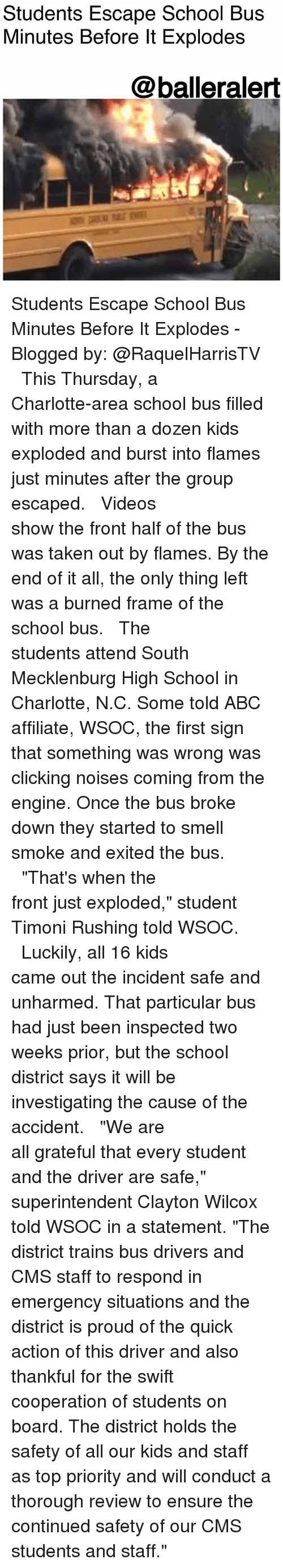 "Abc, Memes, and School: Students Escape School Bus  Minutes Before lt Explodes  @balleralert Students Escape School Bus Minutes Before It Explodes -Blogged by: @RaquelHarrisTV ⠀⠀⠀⠀⠀⠀⠀⠀⠀ ⠀⠀⠀⠀⠀⠀⠀⠀⠀ This Thursday, a Charlotte-area school bus filled with more than a dozen kids exploded and burst into flames just minutes after the group escaped. ⠀⠀⠀⠀⠀⠀⠀⠀⠀ ⠀⠀⠀⠀⠀⠀⠀⠀⠀ Videos show the front half of the bus was taken out by flames. By the end of it all, the only thing left was a burned frame of the school bus. ⠀⠀⠀⠀⠀⠀⠀⠀⠀ ⠀⠀⠀⠀⠀⠀⠀⠀⠀ The students attend South Mecklenburg High School in Charlotte, N.C. Some told ABC affiliate, WSOC, the first sign that something was wrong was clicking noises coming from the engine. Once the bus broke down they started to smell smoke and exited the bus. ⠀⠀⠀⠀⠀⠀⠀⠀⠀ ⠀⠀⠀⠀⠀⠀⠀⠀⠀ ""That's when the front just exploded,"" student Timoni Rushing told WSOC. ⠀⠀⠀⠀⠀⠀⠀⠀⠀ ⠀⠀⠀⠀⠀⠀⠀⠀⠀ Luckily, all 16 kids came out the incident safe and unharmed. That particular bus had just been inspected two weeks prior, but the school district says it will be investigating the cause of the accident. ⠀⠀⠀⠀⠀⠀⠀⠀⠀ ⠀⠀⠀⠀⠀⠀⠀⠀⠀ ""We are all grateful that every student and the driver are safe,"" superintendent Clayton Wilcox told WSOC in a statement. ""The district trains bus drivers and CMS staff to respond in emergency situations and the district is proud of the quick action of this driver and also thankful for the swift cooperation of students on board. The district holds the safety of all our kids and staff as top priority and will conduct a thorough review to ensure the continued safety of our CMS students and staff."""