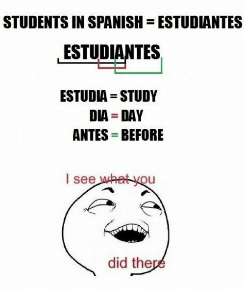 In Spanish: STUDENTS IN SPANISH  ESTUDIANTES  ESTUDIANTES  ESTUDIA STUDY  DIA DAY  ANTES BEFORE  I see what you  did there