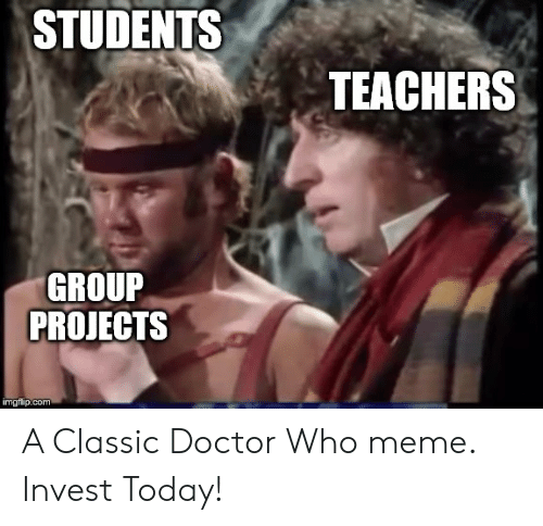 Doctor Who Meme: STUDENTS  TEACHERS  GROUP  PROJECTS  imgiip.com A Classic Doctor Who meme. Invest Today!