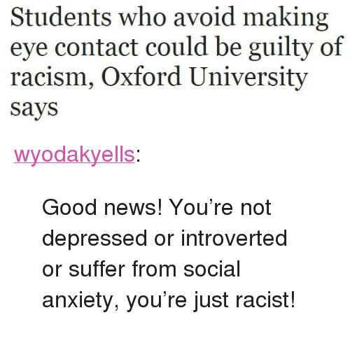 """introverted: Students who avoid making  eye contact could be guilty of  racism, Oxford University  says <p><a href=""""https://wyodakyells.tumblr.com/post/159910946982/good-news-youre-not-depressed-or-introverted-or"""" class=""""tumblr_blog"""">wyodakyells</a>:</p> <blockquote><p>Good news! You're not depressed or introverted or suffer from social anxiety, you're just racist!</p></blockquote>"""