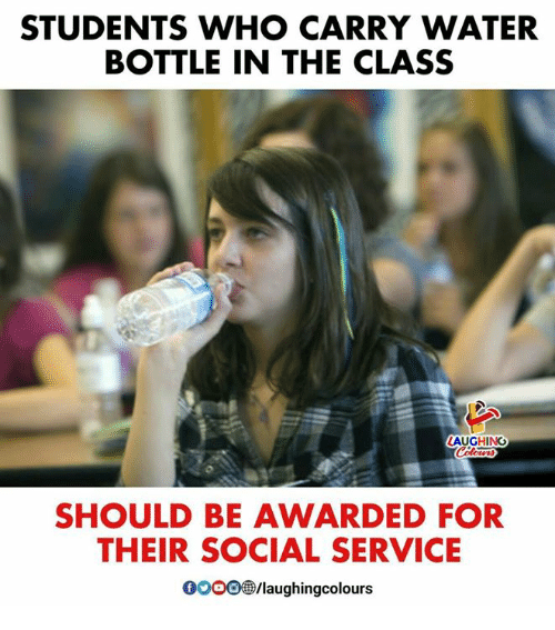 Water, Indianpeoplefacebook, and Class: STUDENTS WHO CARRY WATER  BOTTLE IN THE CLASS  AUGHING  SHOULD BE AWARDED FOR  THEIR SOCIAL SERVICE  000ee /laughingcolours