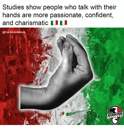 Passionate: Studies show people who talk with their  hands are more passionate, confident,  and charismatic  @Hardcoreltalians  HARDCORE  ITALIANS