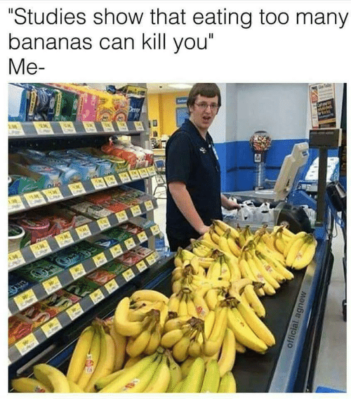 "bananas: ""Studies show that eating too many  bananas can kill you""  Me-"