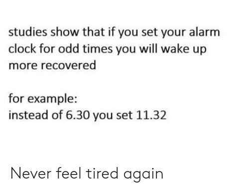 Alarm Clock: studies show that if you set your alarm  clock for odd times you will wake up  more recovered  for example  instead of 6.30 you set 11.32 Never feel tired again