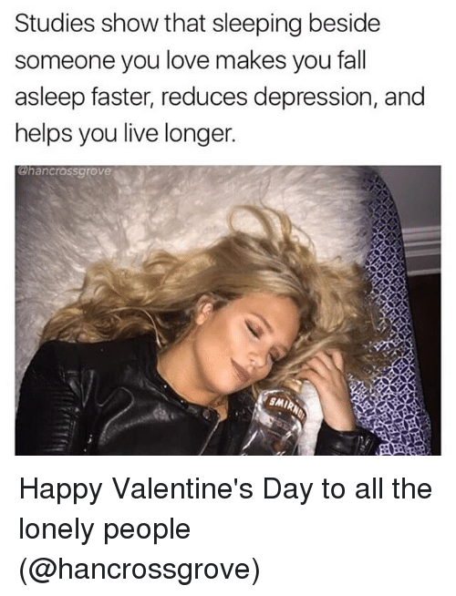 happy valentine day: Studies show that sleeping beside  someone you love makes you fall  asleep faster, reduces depression, and  helps you live longer.  ahancrassgrove  SMI Happy Valentine's Day to all the lonely people (@hancrossgrove)