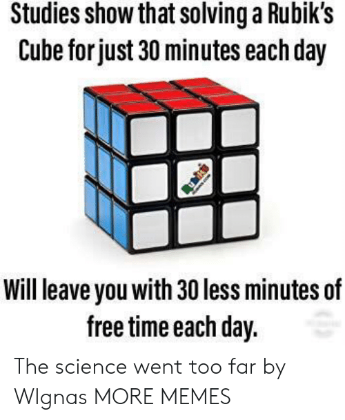 cube: Studies show that solvinga Rubik's  Cube for just 30 minutes each day  Will leave you with 30 less minutes of  free time each day. The science went too far by WIgnas MORE MEMES