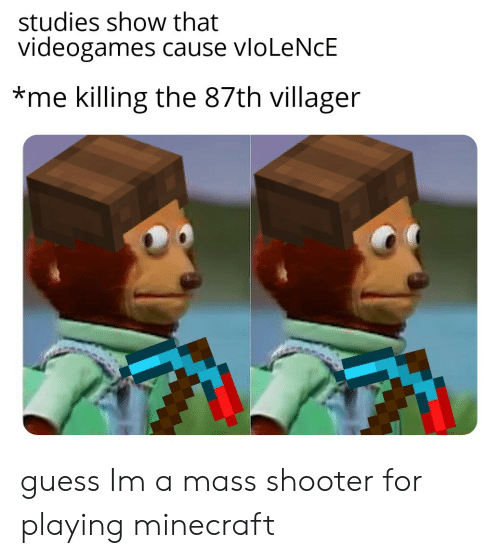 shooter: studies show that  videogames cause vloLeNcE  *me killing the 87th villager guess Im a mass shooter for playing minecraft