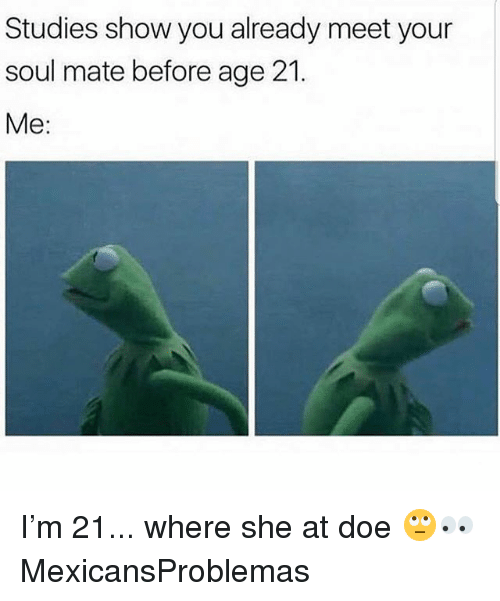 Doe, Memes, and 🤖: Studies show you already meet your  soul mate before age 21.  Me: I'm 21... where she at doe 🙄👀 MexicansProblemas