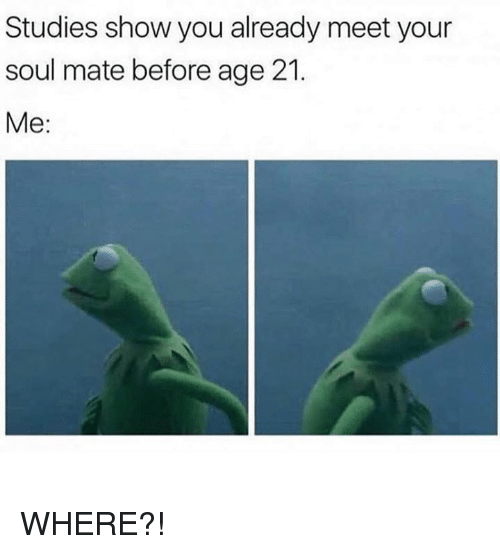 Dank, 🤖, and Soul: Studies show you already meet your  soul mate before age 21.  Me: WHERE?!