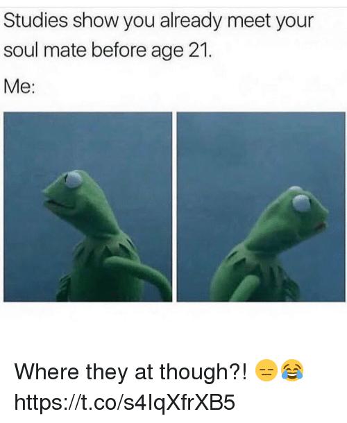 Soul, They, and You: Studies show you already meet your  soul mate before age 21.  Me: Where they at though?! 😑😂 https://t.co/s4IqXfrXB5