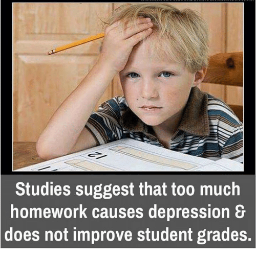 Too Much Homework: Studies suggest that too much  homework causes depression  &  does not improve student grades.