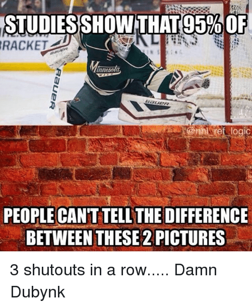Logic, Memes, and National Hockey League (NHL): STUDIESSHOWTHAT  (95% OF  RACKET  tnnesola  @nhl ref logic  PEOPLE CAN'T TELL THE DIFFERENCE  BETWEEN THESE 2 PICTURES 3 shutouts in a row..... Damn Dubynk