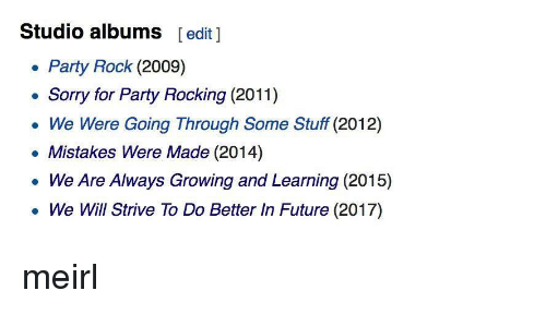 studio albums: Studio albums  [edit 1  Party Rock (2009)  Sorry for Party Rocking (2011)  We Were Going Through Some Stuff (2012)  Mistakes Were Made (2014)  We Are Always Growing and Learning (2015)  We Will Strive To Do Better In Future (2017) meirl