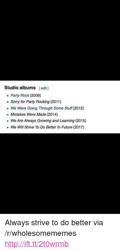 """studio albums: Studio albums [edit  . Party Rock (2009)  . Sorry for Party Rocking (2011)  We Were Going Through Some Stuff (2012)  .Mistakes Were Made (2014)  We Are Always Growing and Learning (2015)  . We Will Strive To Do Better In Future (2017) <p>Always strive to do better via /r/wholesomememes <a href=""""http://ift.tt/2t0wrmb"""">http://ift.tt/2t0wrmb</a></p>"""