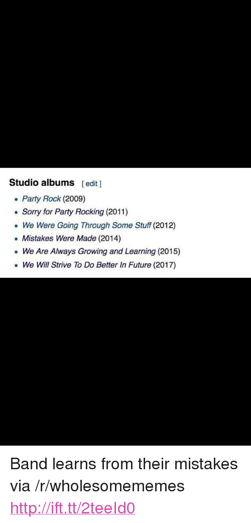 """studio albums: Studio albums [edit ]  Party Rock (2009)  . Sorry for Party Rocking (2011)  We Were Going Through Some Stuff (2012)  . Mistakes Were Made (2014)  . We Are Always Growing and Learning (2015)  We Will Strive To Do Better In Future (2017) <p>Band learns from their mistakes via /r/wholesomememes <a href=""""http://ift.tt/2teeId0"""">http://ift.tt/2teeId0</a></p>"""