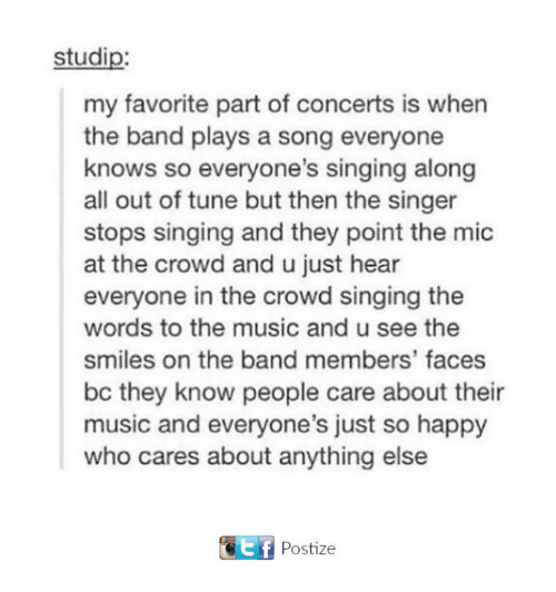 Music, Singing, and Happy: studip:  my favorite part of concerts is when  the band plays a song everyone  knows so everyone's singing along  all out of tune but then the singer  stops singing and they point the mic  at the crowd and u just hear  everyone in the crowd singing the  words to the music and u see the  smiles on the band members' faces  bc they know people care about their  music and everyone's just so happy  who cares about anything else  GEf Postize