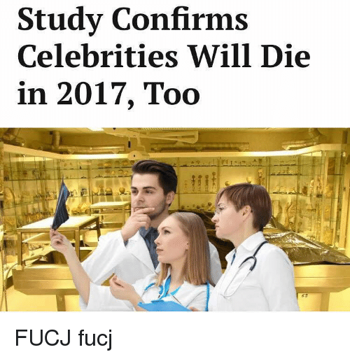 Celebrities, Trendy, and Confirmated: Study Confirms  Celebrities Will Die  in 2017, Too FUCJ fucj