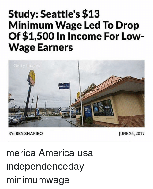 America, Memes, and Getty Images: Study: Seattle's $13  Minimum Wage Led To Drop  Of $1,500 In Income For Low-  Wage Earners  Getty Images  12s  BY: BEN SHAPIRO  JUNE 26, 2017 merica America usa independenceday minimumwage
