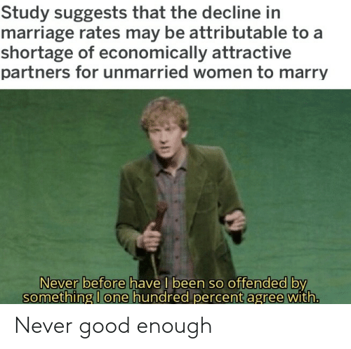 Marriage: Study suggests that the decline in  marriage rates may be attributable to a  shortage of economically attractive  partners for unmarried women to marry  Never before have l been so offended by  something I one hundred percent agree with. Never good enough
