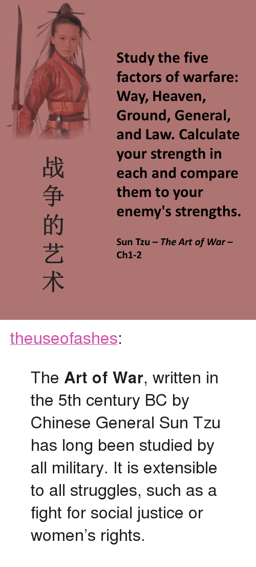 """Military: Study the five  factors of warfare:  Way, Heaven,  Ground, General,  and Law. Calculate  your strength in  each and compare  them to your  enemy's strengths  的  艺  术  Sun Tzu- The Art of War-  Ch1-2 <p><a class=""""tumblr_blog"""" href=""""http://theuseofashes.tumblr.com/post/146252944912"""">theuseofashes</a>:</p> <blockquote> <p>  The <b>Art of War</b>, written in the 5th century BC by Chinese General Sun Tzu has long been studied by all military. It is extensible to all struggles, such as a fight for social justice or women's rights.   <br/></p> </blockquote>"""