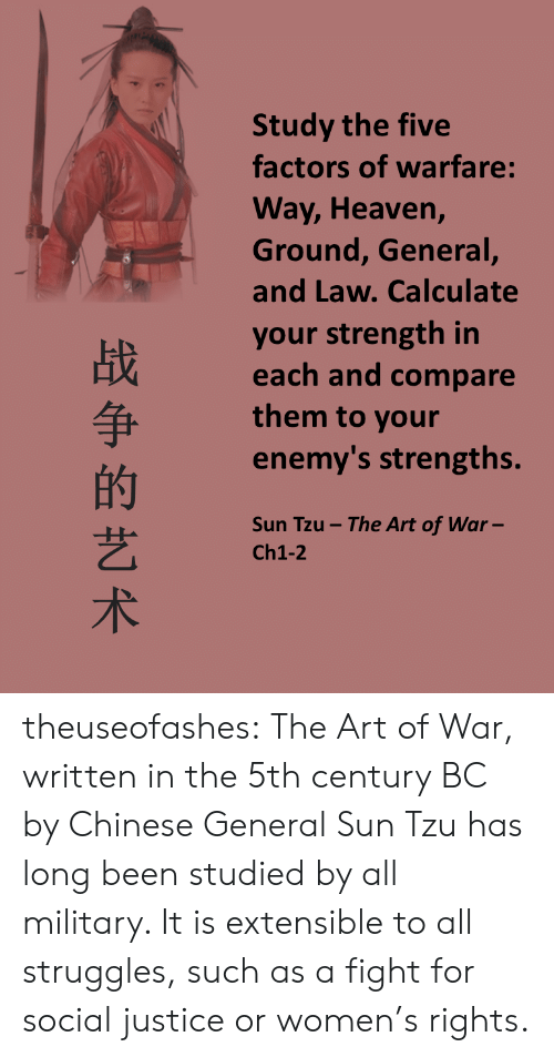 Military: Study the five  factors of warfare:  Way, Heaven,  Ground, General,  and Law. Calculate  your strength in  each and compare  them to your  enemy's strengths  的  艺  术  Sun Tzu- The Art of War-  Ch1-2 theuseofashes:    The Art of War, written in the 5th century BC by Chinese General Sun Tzu has long been studied by all military. It is extensible to all struggles, such as a fight for social justice or women's rights.
