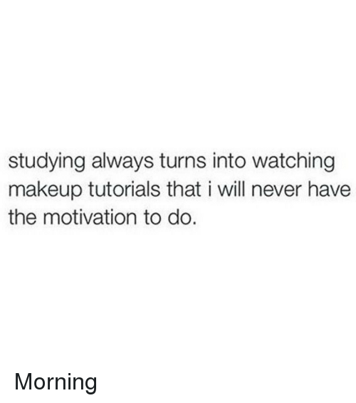 makeup tutorials: studying always turns into watching  makeup tutorials that i will never have  the motivation to do. Morning