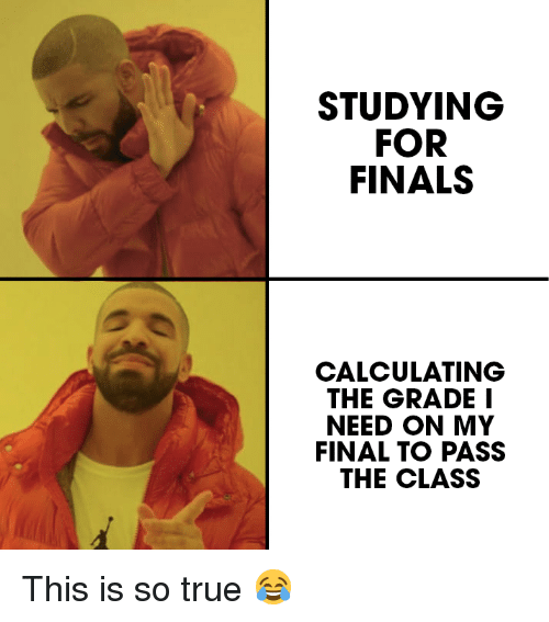 Calculating: STUDYING  FOR  FINALS  CALCULATING  THE GRADE I  NEED ON MY  FINAL TO PASS  THE CLASS This is so true 😂