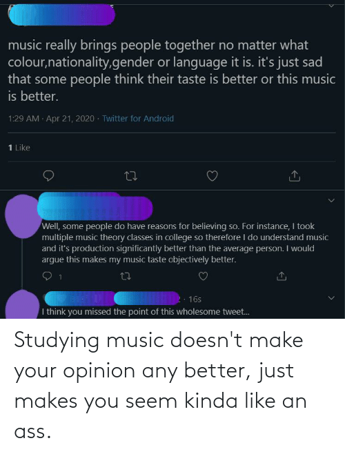 Kinda Like: Studying music doesn't make your opinion any better, just makes you seem kinda like an ass.