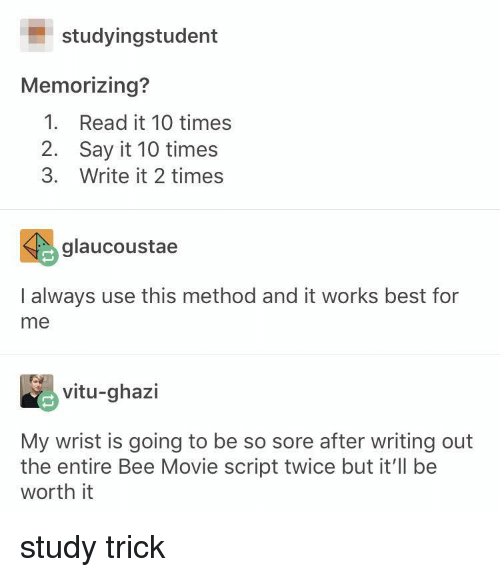 Movie Script: studyingstudent  Memorizing?  1. Read it 10 times  2. Say it 10 times  3. Write it 2 times  glaucoustae  I always use this method and it works best for  me  vitu-ghazi  My wrist is going to be so sore after writing out  the entire Bee Movie script twice but it'll be  worth it study trick