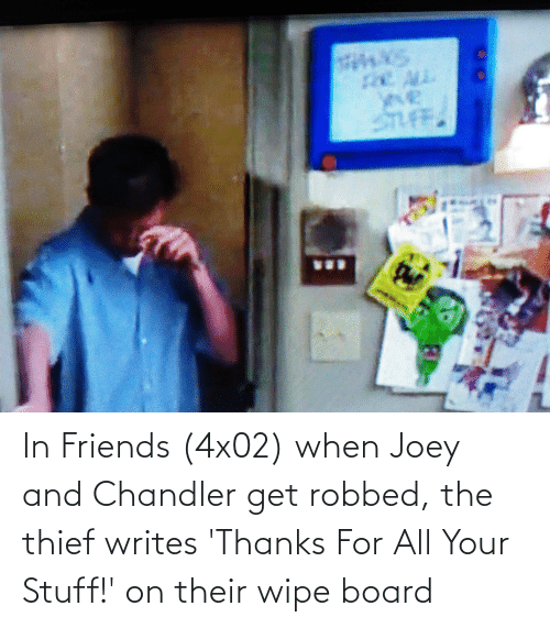joey and chandler: STUFF. In Friends (4x02) when Joey and Chandler get robbed, the thief writes 'Thanks For All Your Stuff!' on their wipe board