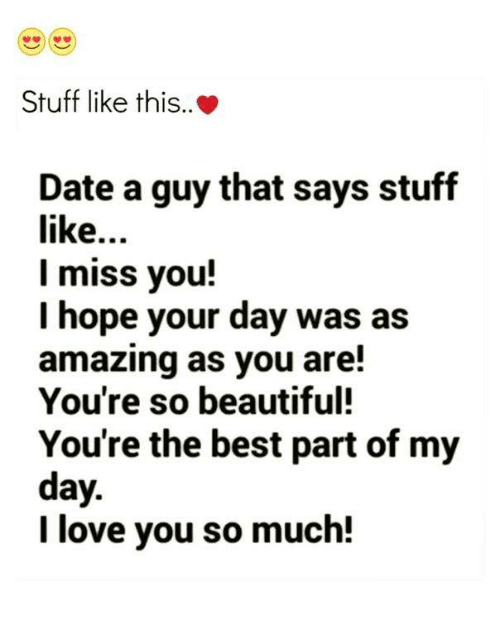Beautiful, Dating, and Love: Stuff like this..  Date a guy that says stuff  like  I miss you!  I hope your day was as  amazing as you are!  You're so beautiful!  You're the best part of my  day  I love you so much!