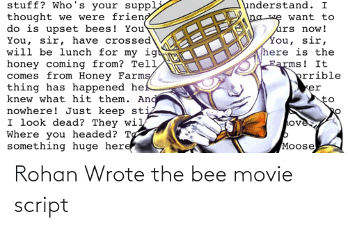 the bee movie: stuff? Who's your suppli  thought we were frieng  do is upset bees! You  You, sir, have crossed  will be lunch for my igt  honey coming from? Tell  comes from Honey Farmş  thing has happened hef  knew what hit them. And  nowhere! Just keep sti  I look dead? They wil  Where you headed? Tg  something huge here  understand. I  na we want to  úrs now!  You, sir,  here is the  Farms! It  prrible  er  to  ove  Moose Rohan Wrote the bee movie script