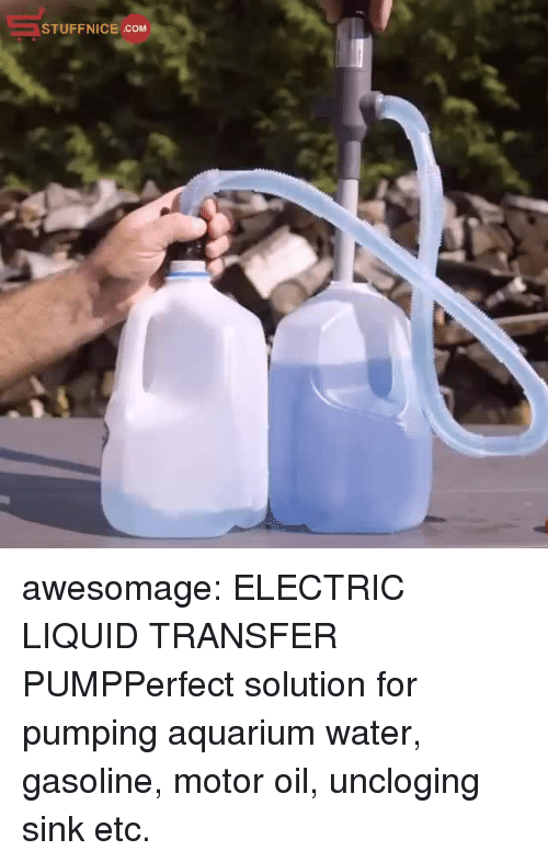 Pumping: STUFFNICE COM awesomage:  ELECTRIC LIQUID TRANSFER PUMPPerfect solution for pumping aquarium water, gasoline, motor oil, uncloging sink etc.