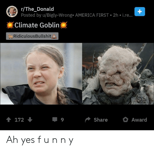 Bigly: stuia  r/The_Donald  Posted by u/Bigly-Wrong AMERICA FIRST  BALE  +  2h i.re..  Climate Goblin  RidiculousBullshit  t 172  9  Share  Award Ah yes f u n n y