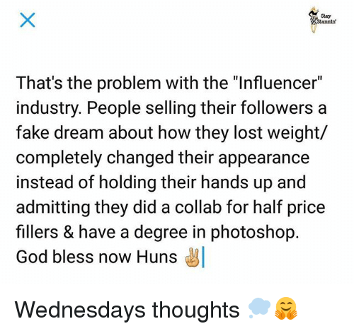 "Fake, God, and Memes: Stunnin  That's the problem with the ""Influencer""  industry. People selling their followers a  fake dream about how they lost weight/  completely changed their appearance  instead of holding their hands up and  admitting they did a collab for half price  fillers & have a degree in photoshop.  God bless now Huns Wednesdays thoughts 💭🤗"