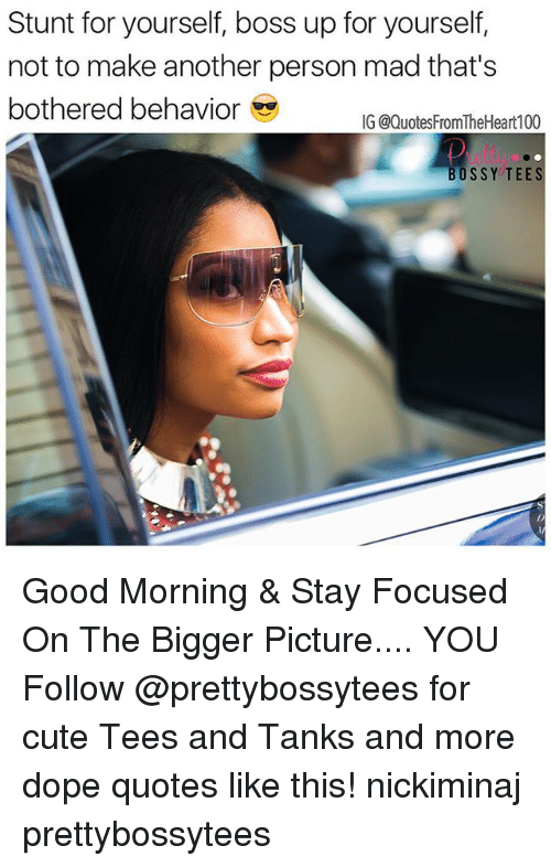 Cute, Dope, and Memes: Stunt for yourself, boss up for yourself,  not to make another person mad that's  bothered behavior  IG @Quotes FromTheHeart100  BOSSY TEE Good Morning & Stay Focused On The Bigger Picture.... YOU Follow @prettybossytees for cute Tees and Tanks and more dope quotes like this! nickiminaj prettybossytees