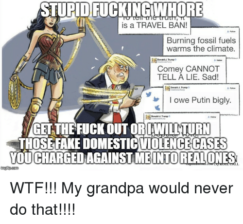 Bigly Donald Trump: STUPID FUCKINGIWHOR  is a TRAVEL BAN!  Burning fossil fuels  warms the climate.  Donald J. Trump  Comey CANNOT  TELL ALIE. Sad!  爲  Donald J Trump  v   l owe Putin bigly.  Donald &. Trump  Follaw  GET THEFUCK OUT ORLWILTTURN  THOSEFAKE DOMESTICVIOLENGECASES  YOUCHARGED AGAINSTIMEI  INTO REALONES  imgfip.com